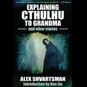 Explaining Cthulhu to Grandma and Other Stories, by Alex Shvartsman